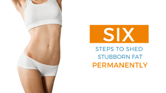 6 Steps to Shed Stubborn Fat Permanently